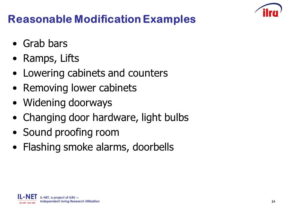 24 Reasonable Modification Examples Grab bars Ramps, Lifts Lowering cabinets and counters Removing lower cabinets Widening doorways Changing door hard