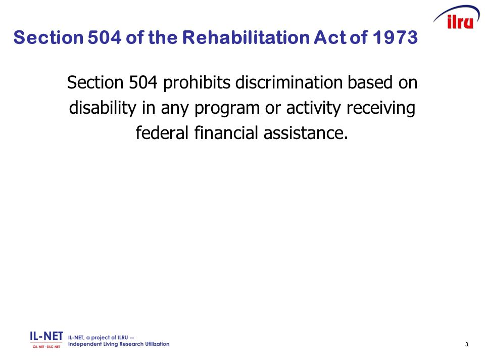 3 Section 504 of the Rehabilitation Act of 1973 Section 504 prohibits discrimination based on disability in any program or activity receiving federal financial assistance.