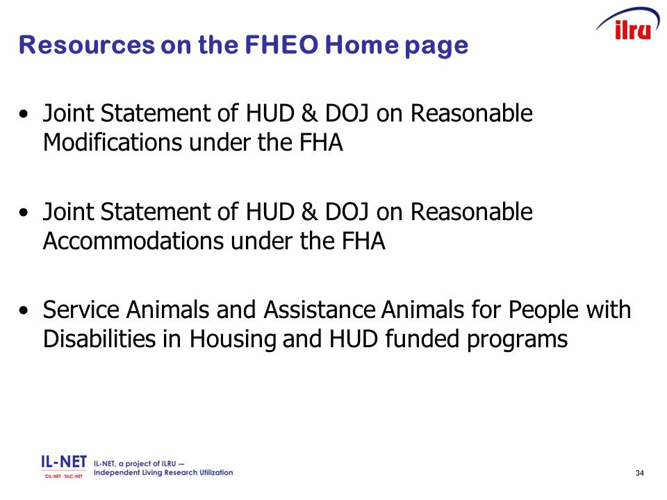 34 Resources on the FHEO Home page Joint Statement of HUD & DOJ on Reasonable Modifications under the FHA Joint Statement of HUD & DOJ on Reasonable Accommodations under the FHA Service Animals and Assistance Animals for People with Disabilities in Housing and HUD funded programs