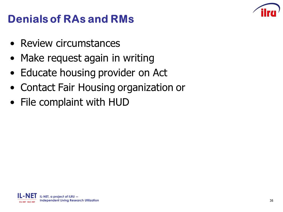 35 Denials of RAs and RMs Review circumstances Make request again in writing Educate housing provider on Act Contact Fair Housing organization or File complaint with HUD