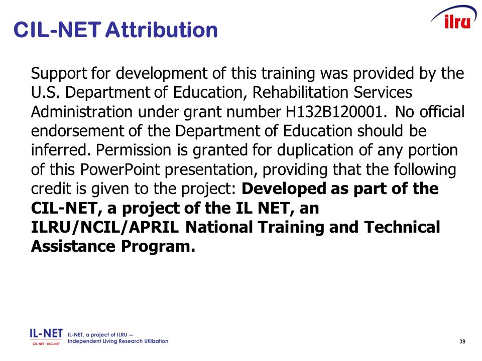 39 CIL-NET Attribution Support for development of this training was provided by the U.S. Department of Education, Rehabilitation Services Administrati