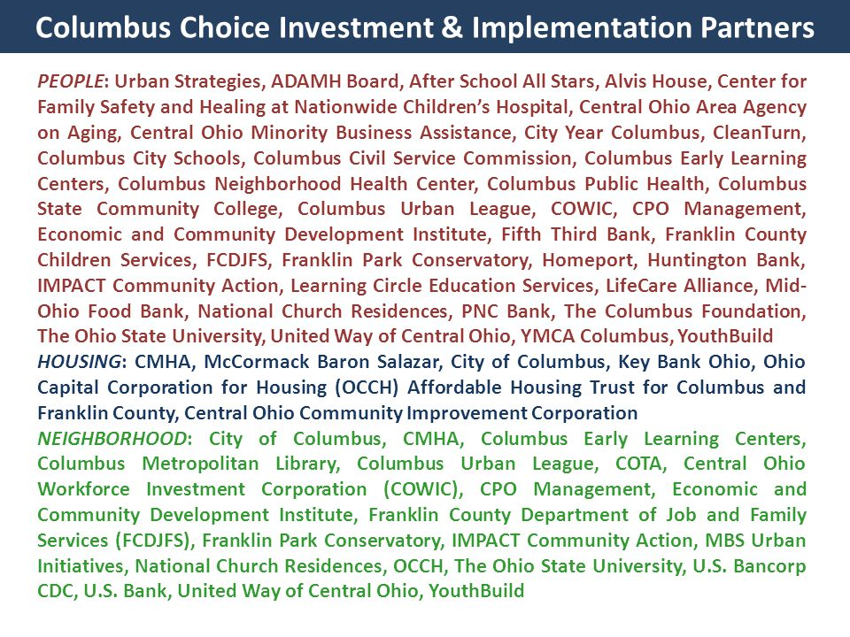 Columbus Choice Investment & Implementation Partners PEOPLE: Urban Strategies, ADAMH Board, After School All Stars, Alvis House, Center for Family Safety and Healing at Nationwide Children's Hospital, Central Ohio Area Agency on Aging, Central Ohio Minority Business Assistance, City Year Columbus, CleanTurn, Columbus City Schools, Columbus Civil Service Commission, Columbus Early Learning Centers, Columbus Neighborhood Health Center, Columbus Public Health, Columbus State Community College, Columbus Urban League, COWIC, CPO Management, Economic and Community Development Institute, Fifth Third Bank, Franklin County Children Services, FCDJFS, Franklin Park Conservatory, Homeport, Huntington Bank, IMPACT Community Action, Learning Circle Education Services, LifeCare Alliance, Mid- Ohio Food Bank, National Church Residences, PNC Bank, The Columbus Foundation, The Ohio State University, United Way of Central Ohio, YMCA Columbus, YouthBuild HOUSING: CMHA, McCormack Baron Salazar, City of Columbus, Key Bank Ohio, Ohio Capital Corporation for Housing (OCCH) Affordable Housing Trust for Columbus and Franklin County, Central Ohio Community Improvement Corporation NEIGHBORHOOD: City of Columbus, CMHA, Columbus Early Learning Centers, Columbus Metropolitan Library, Columbus Urban League, COTA, Central Ohio Workforce Investment Corporation (COWIC), CPO Management, Economic and Community Development Institute, Franklin County Department of Job and Family Services (FCDJFS), Franklin Park Conservatory, IMPACT Community Action, MBS Urban Initiatives, National Church Residences, OCCH, The Ohio State University, U.S.