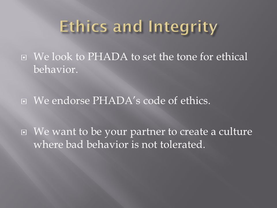  We look to PHADA to set the tone for ethical behavior.  We endorse PHADA's code of ethics.  We want to be your partner to create a culture where b