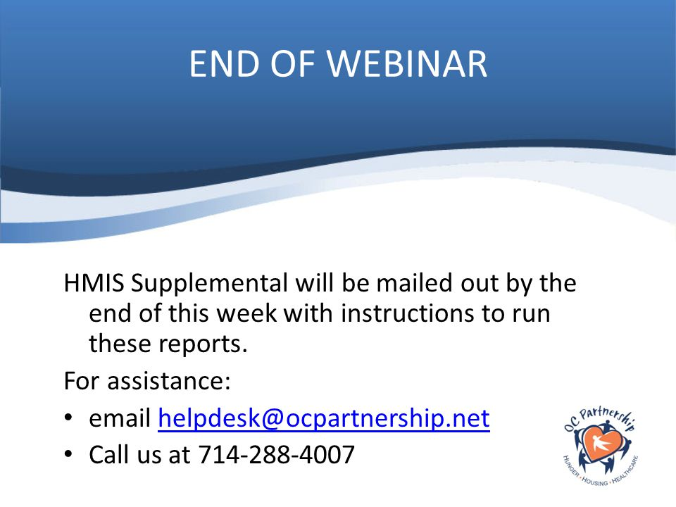 END OF WEBINAR HMIS Supplemental will be mailed out by the end of this week with instructions to run these reports. For assistance: email helpdesk@ocp