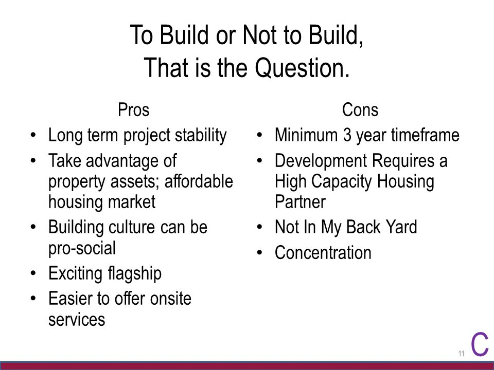 To Build or Not to Build, That is the Question. Pros Long term project stability Take advantage of property assets; affordable housing market Building