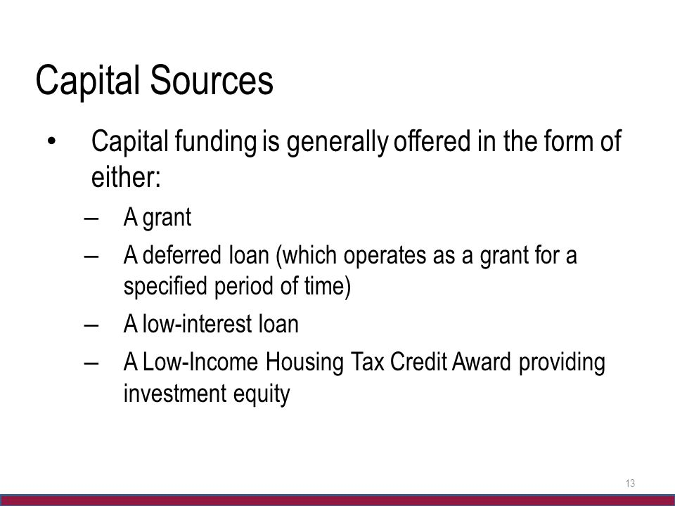 Capital Sources Capital funding is generally offered in the form of either: – A grant – A deferred loan (which operates as a grant for a specified per