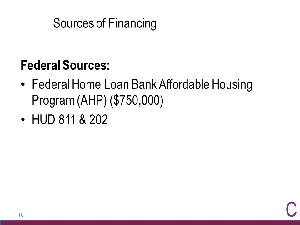 16 Sources of Financing Federal Sources: Federal Home Loan Bank Affordable Housing Program (AHP) ($750,000) HUD 811 & 202 C