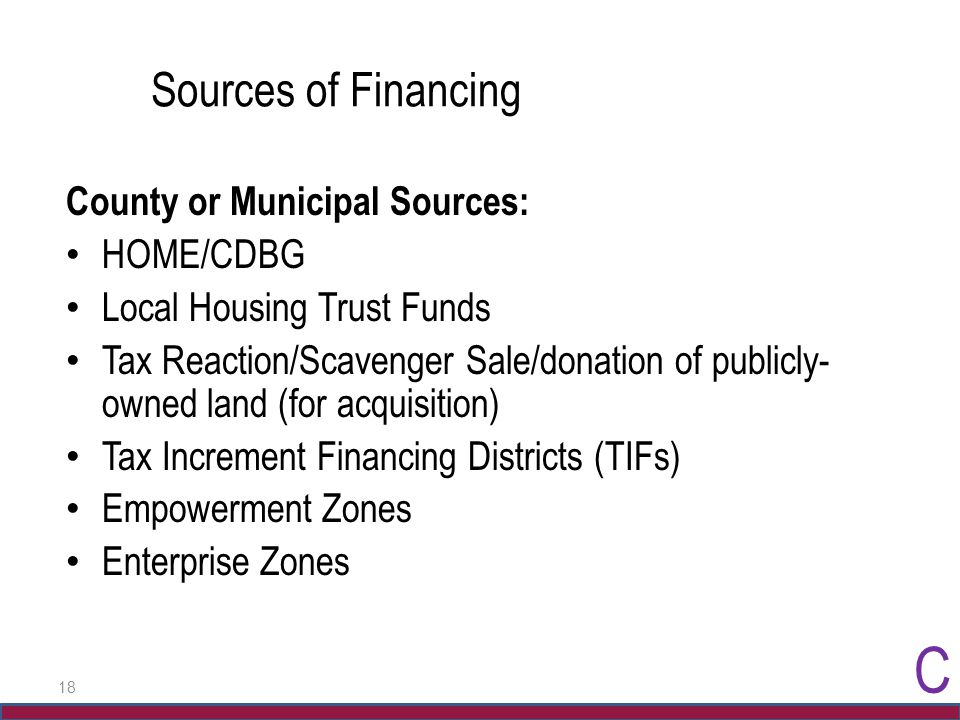 18 Sources of Financing County or Municipal Sources: HOME/CDBG Local Housing Trust Funds Tax Reaction/Scavenger Sale/donation of publicly- owned land