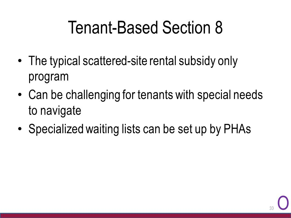 Tenant-Based Section 8 The typical scattered-site rental subsidy only program Can be challenging for tenants with special needs to navigate Specialize