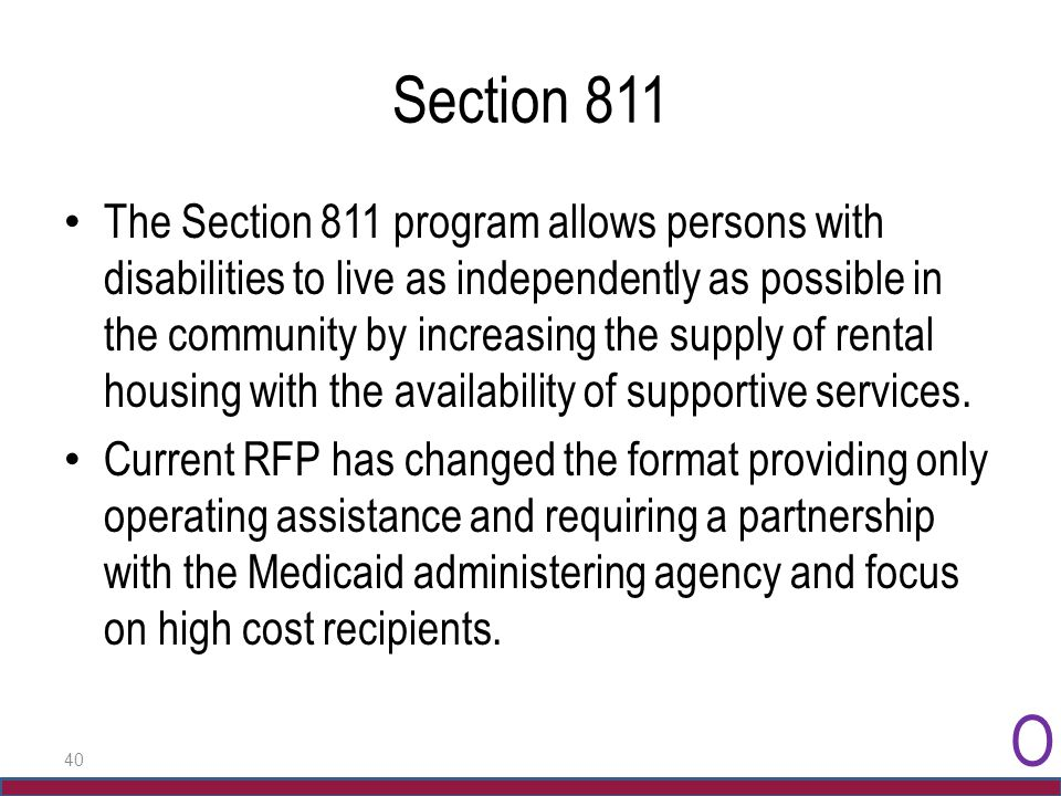 40 Section 811 The Section 811 program allows persons with disabilities to live as independently as possible in the community by increasing the supply