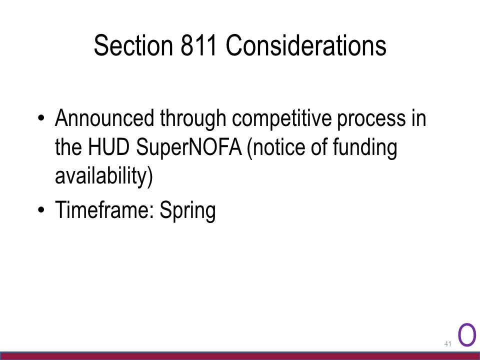 Section 811 Considerations Announced through competitive process in the HUD SuperNOFA (notice of funding availability) Timeframe: Spring O 41
