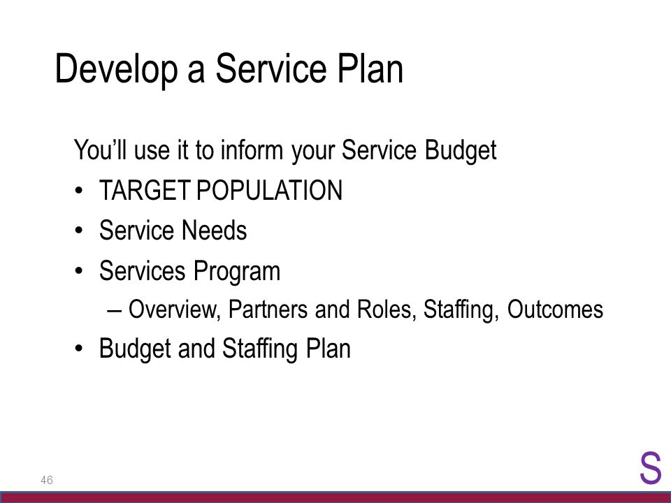 46 Develop a Service Plan You'll use it to inform your Service Budget TARGET POPULATION Service Needs Services Program – Overview, Partners and Roles,