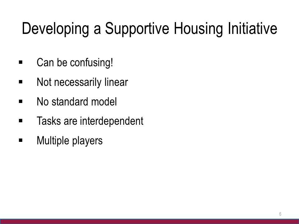 Developing a Supportive Housing Initiative  Can be confusing!  Not necessarily linear  No standard model  Tasks are interdependent  Multiple play