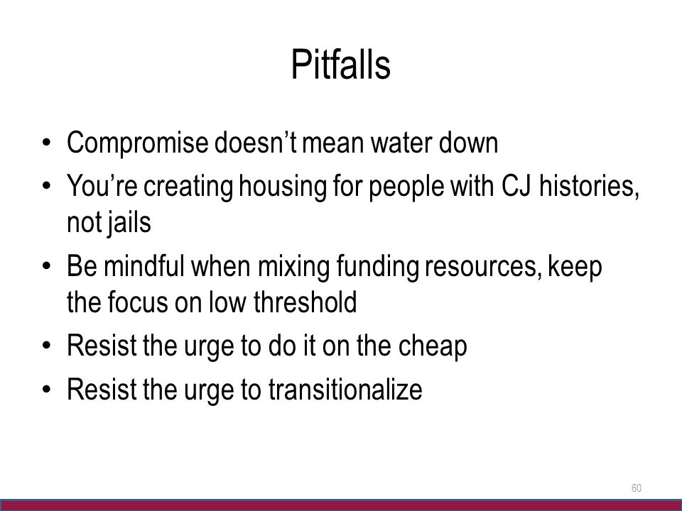 Pitfalls Compromise doesn't mean water down You're creating housing for people with CJ histories, not jails Be mindful when mixing funding resources,