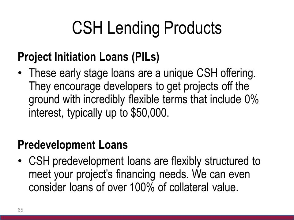 CSH Lending Products Project Initiation Loans (PILs) These early stage loans are a unique CSH offering. They encourage developers to get projects off