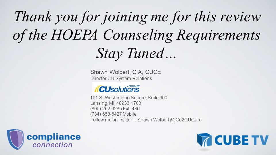 Thank you for joining me for this review of the HOEPA Counseling Requirements Stay Tuned… Shawn Wolbert, CIA, CUCE Director CU System Relations 101 S.