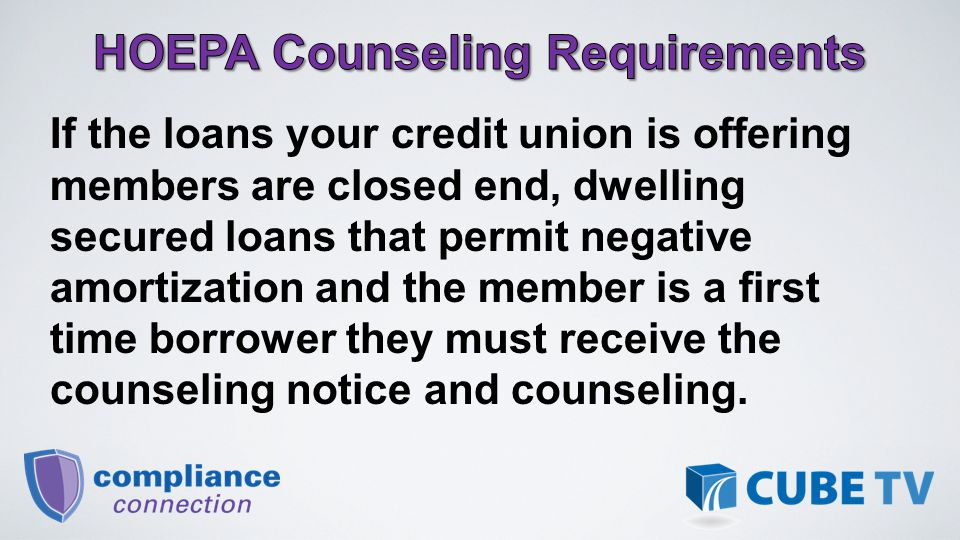 If the loans your credit union is offering members are closed end, dwelling secured loans that permit negative amortization and the member is a first time borrower they must receive the counseling notice and counseling.