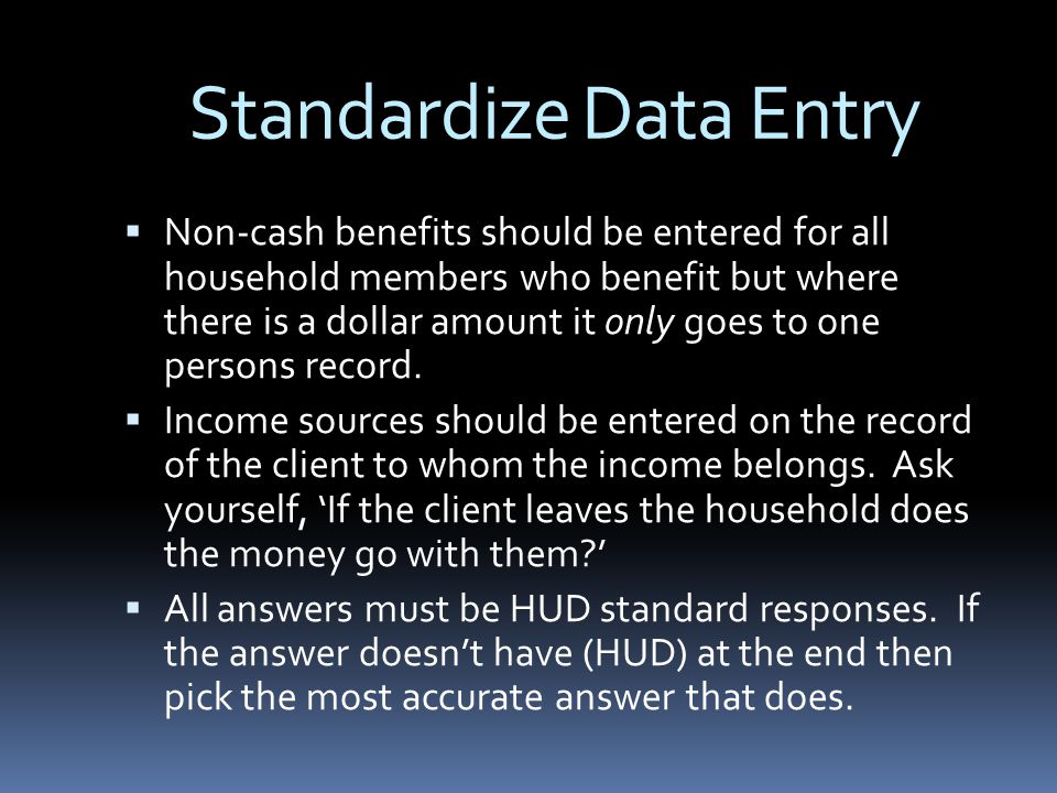 Standardize Data Entry  Non-cash benefits should be entered for all household members who benefit but where there is a dollar amount it only goes to one persons record.