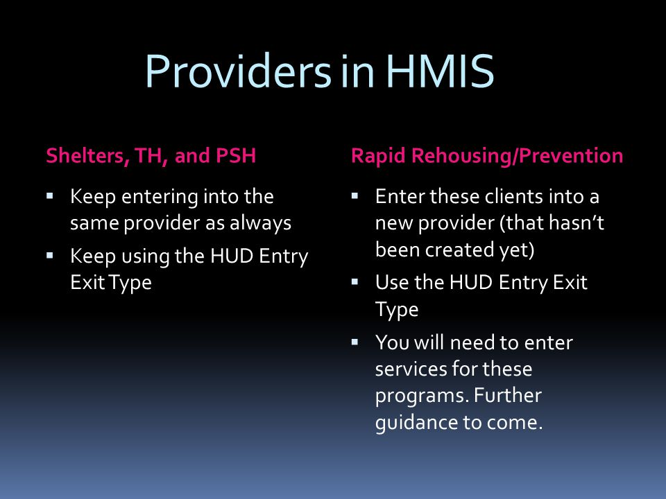 Providers in HMIS Shelters, TH, and PSHRapid Rehousing/Prevention  Keep entering into the same provider as always  Keep using the HUD Entry Exit Type  Enter these clients into a new provider (that hasn't been created yet)  Use the HUD Entry Exit Type  You will need to enter services for these programs.