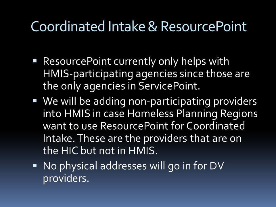 Coordinated Intake & ResourcePoint  ResourcePoint currently only helps with HMIS-participating agencies since those are the only agencies in ServicePoint.