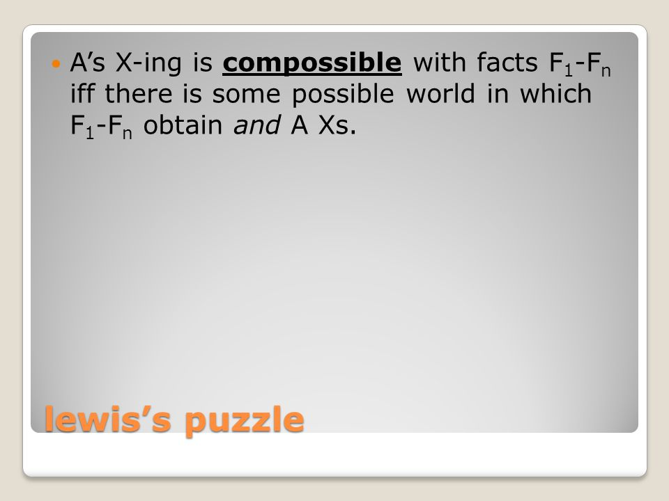 lewis's puzzle A's X-ing is compossible with facts F 1 -F n iff there is some possible world in which F 1 -F n obtain and A Xs.