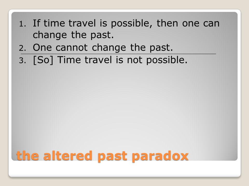 the altered past paradox 1. If time travel is possible, then one can change the past. 2. One cannot change the past. 3. [So] Time travel is not possib