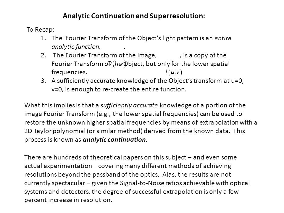 Analytic Continuation and Superresolution: What this implies is that a sufficiently accurate knowledge of a portion of the image Fourier Transform (e.g., the lower spatial frequencies) can be used to restore the unknown higher spatial frequencies by means of extrapolation with a 2D Taylor polynomial (or similar method) derived from the known data.