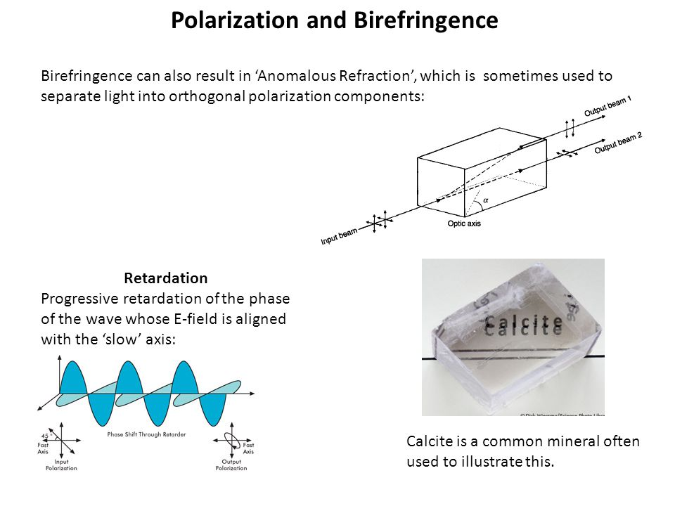 Polarization and Birefringence Birefringence can also result in 'Anomalous Refraction', which is sometimes used to separate light into orthogonal polarization components: Calcite is a common mineral often used to illustrate this.