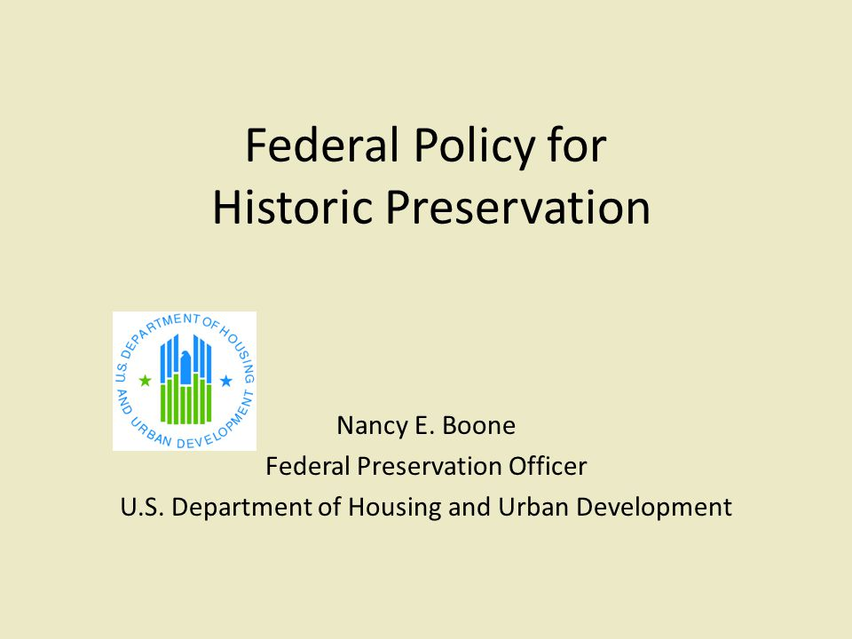 Federal Policy for Historic Preservation Nancy E. Boone Federal Preservation Officer U.S. Department of Housing and Urban Development