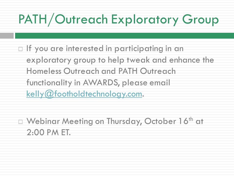 PATH/Outreach Exploratory Group  If you are interested in participating in an exploratory group to help tweak and enhance the Homeless Outreach and PATH Outreach functionality in AWARDS, please email kelly@footholdtechnology.com.
