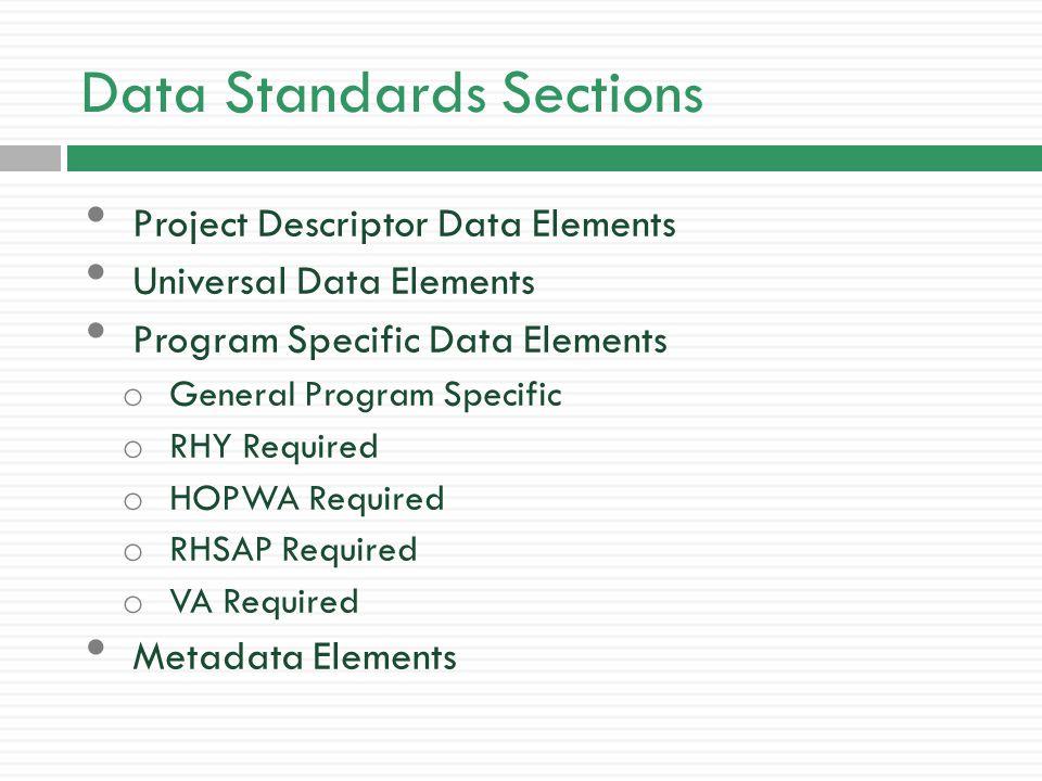 Data Standards Sections Project Descriptor Data Elements Universal Data Elements Program Specific Data Elements o General Program Specific o RHY Required o HOPWA Required o RHSAP Required o VA Required Metadata Elements