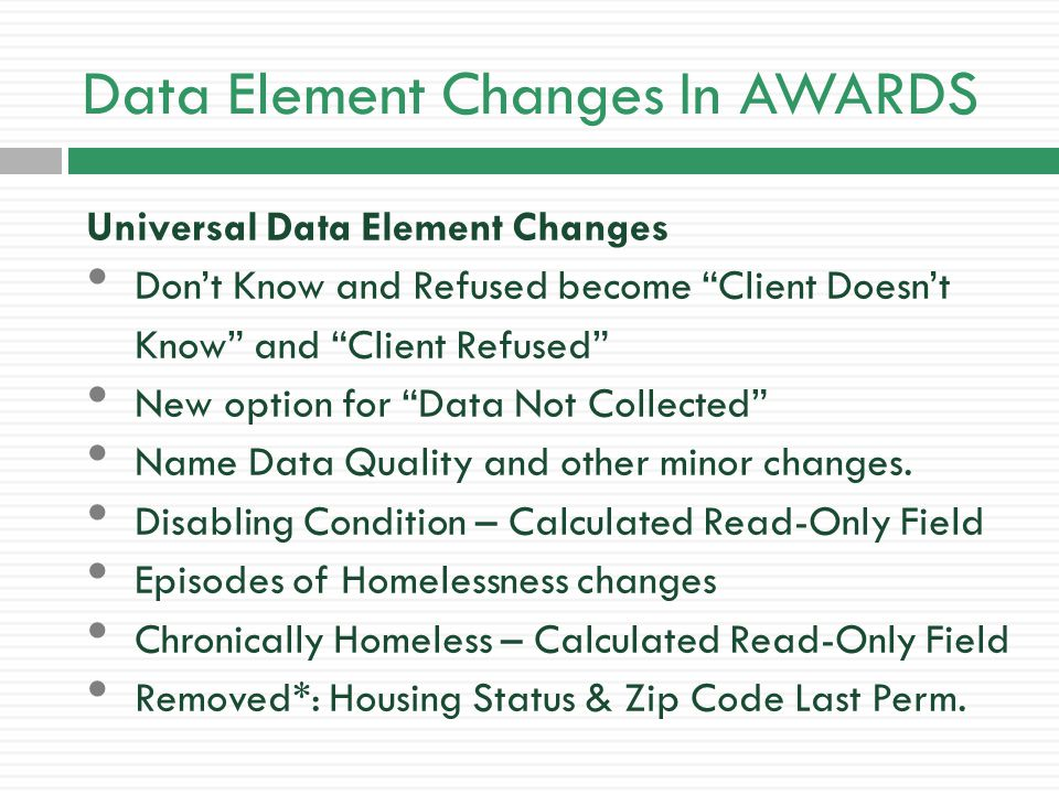 Data Element Changes In AWARDS Program-Specific Data Element Changes The Data Elements that show up by default will depend on the Program Type and Funding Sources of each project.