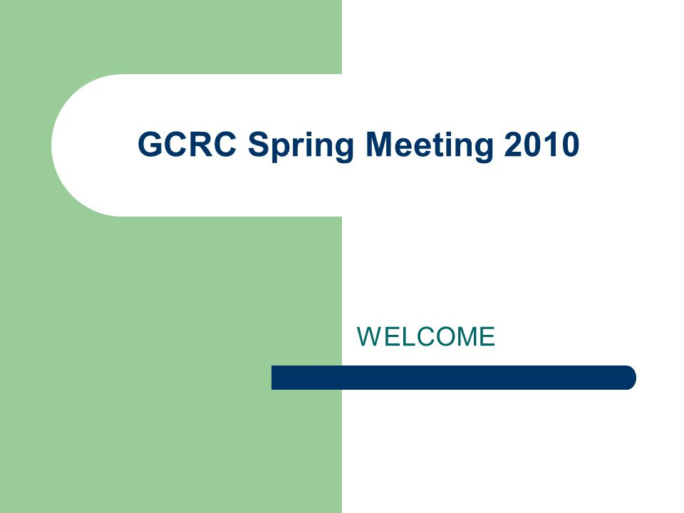 WELCOME GCRC Spring Meeting 2010