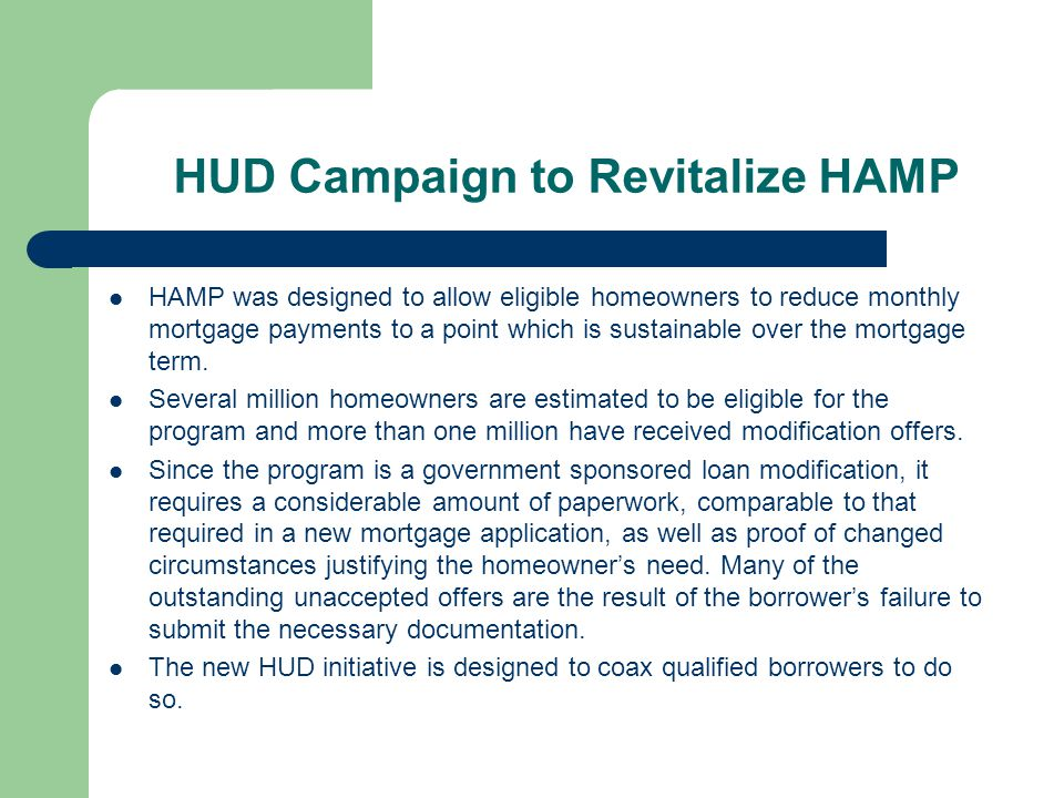 HUD Campaign to Revitalize HAMP HAMP was designed to allow eligible homeowners to reduce monthly mortgage payments to a point which is sustainable over the mortgage term.