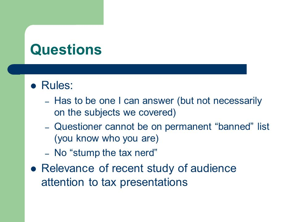 Questions Rules: – Has to be one I can answer (but not necessarily on the subjects we covered) – Questioner cannot be on permanent banned list (you know who you are) – No stump the tax nerd Relevance of recent study of audience attention to tax presentations