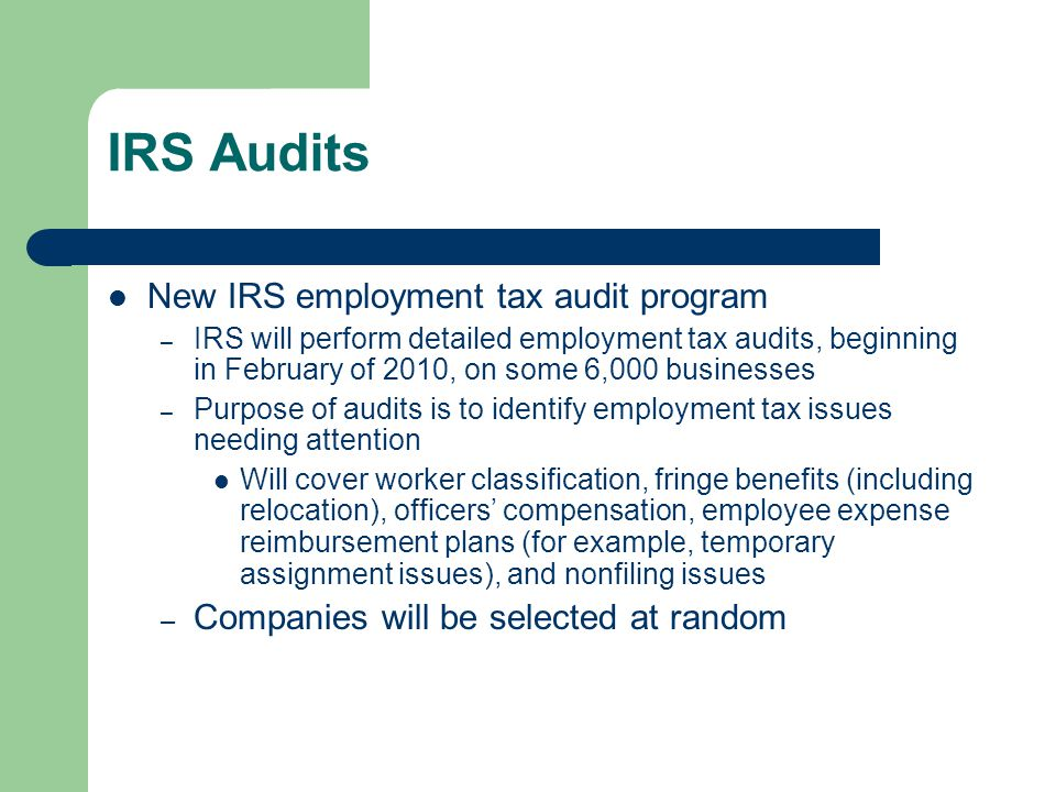 IRS Audits – Audits are in addition to those ordinarily conducted – IRS will hire significant numbers of additional agents to perform them – Issues to watch out for: Timing of withholding and deposits for relocation benefits.