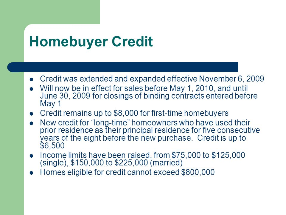 Homebuyer Credit Credit was extended and expanded effective November 6, 2009 Will now be in effect for sales before May 1, 2010, and until June 30, 2009 for closings of binding contracts entered before May 1 Credit remains up to $8,000 for first-time homebuyers New credit for long-time homeowners who have used their prior residence as their principal residence for five consecutive years of the eight before the new purchase.