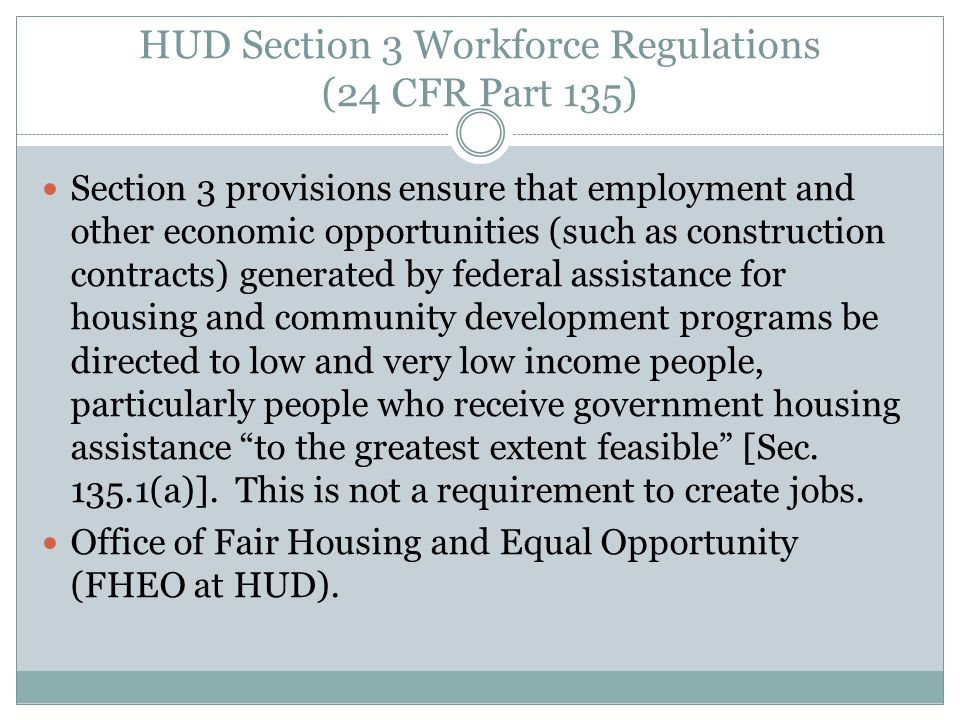 Section 3, cont'd Employment goals for new job slots at housing of community development construction projects funded by HUD programs  30% for non-housing construction, mostly CDBG, and public housing capital improvements, or modernization, or even operating funds (triggered by $1.00 of public housing money)  10% for rehab or housing construction $200,000 spent on construction is threshold for Recipients