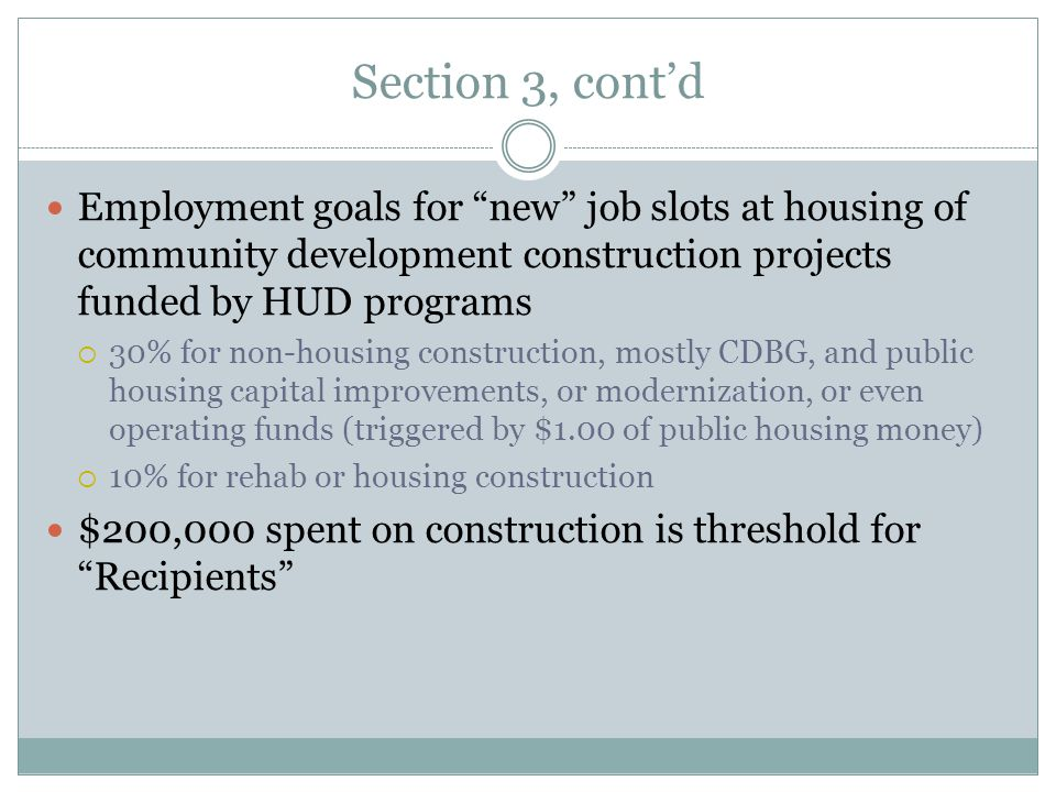 Section 3, cont'd Employment goals for new job slots at housing of community development construction projects funded by HUD programs  30% for non-housing construction, mostly CDBG, and public housing capital improvements, or modernization, or even operating funds (triggered by $1.00 of public housing money)  10% for rehab or housing construction $200,000 spent on construction is threshold for Recipients