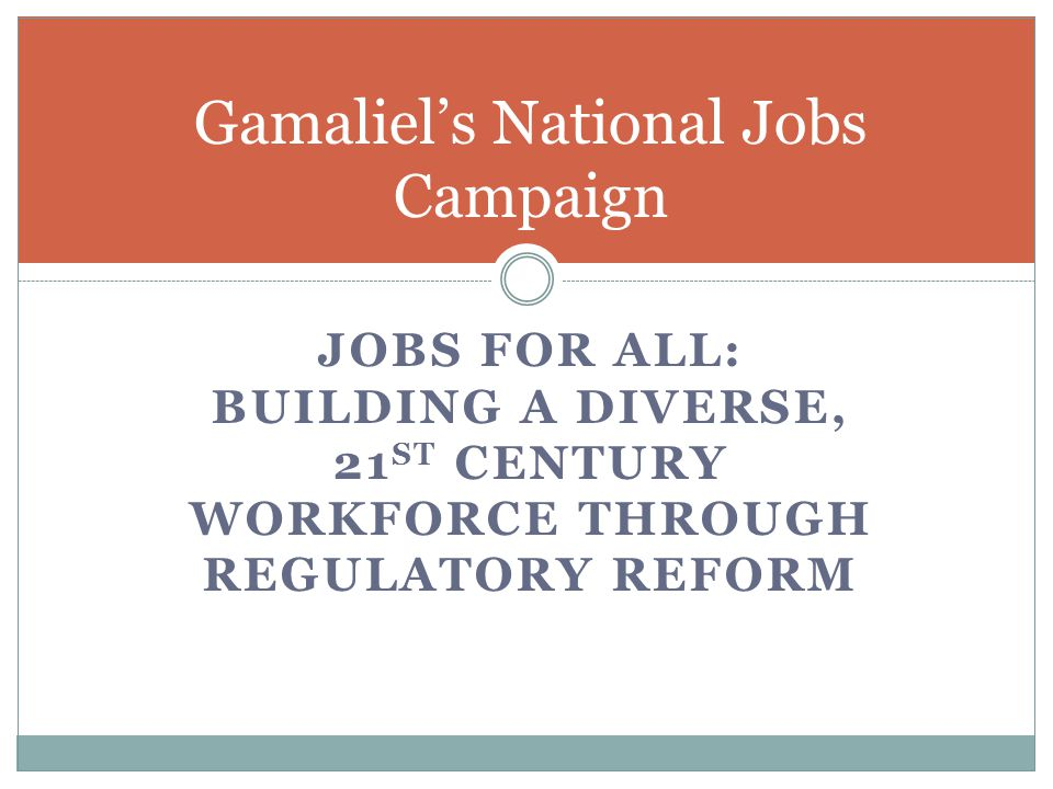 JOBS FOR ALL: BUILDING A DIVERSE, 21 ST CENTURY WORKFORCE THROUGH REGULATORY REFORM Gamaliel's National Jobs Campaign