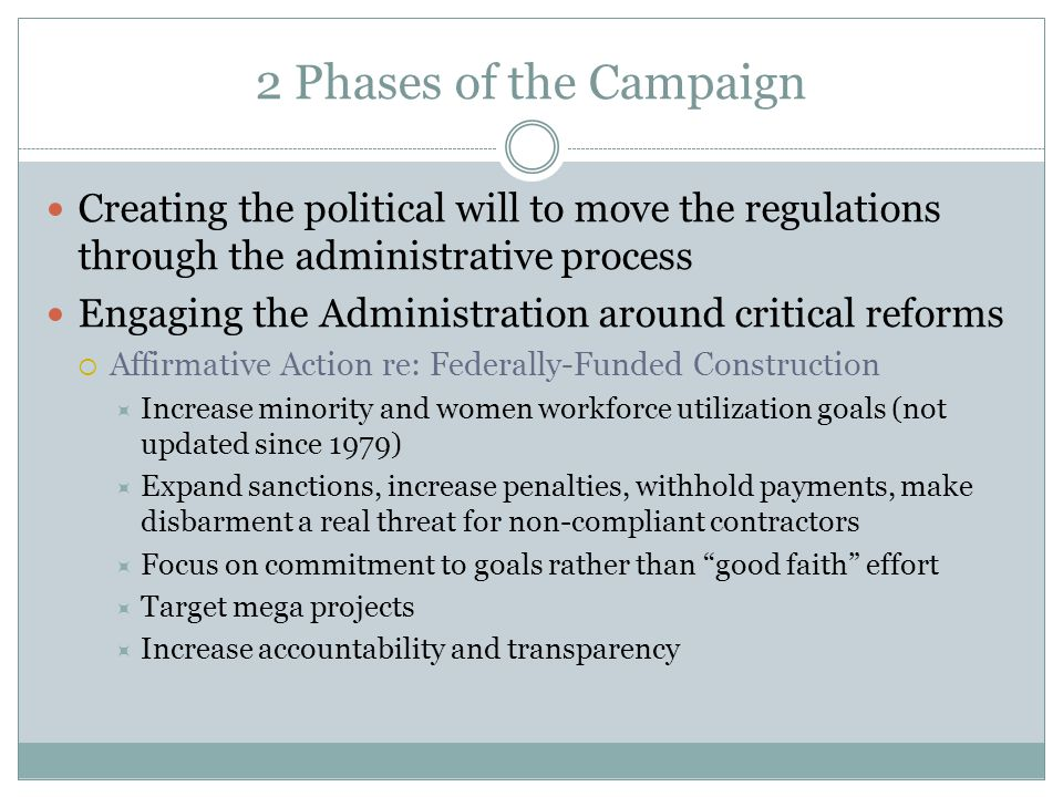 2 Phases of the Campaign Creating the political will to move the regulations through the administrative process Engaging the Administration around critical reforms  Affirmative Action re: Federally-Funded Construction  Increase minority and women workforce utilization goals (not updated since 1979)  Expand sanctions, increase penalties, withhold payments, make disbarment a real threat for non-compliant contractors  Focus on commitment to goals rather than good faith effort  Target mega projects  Increase accountability and transparency