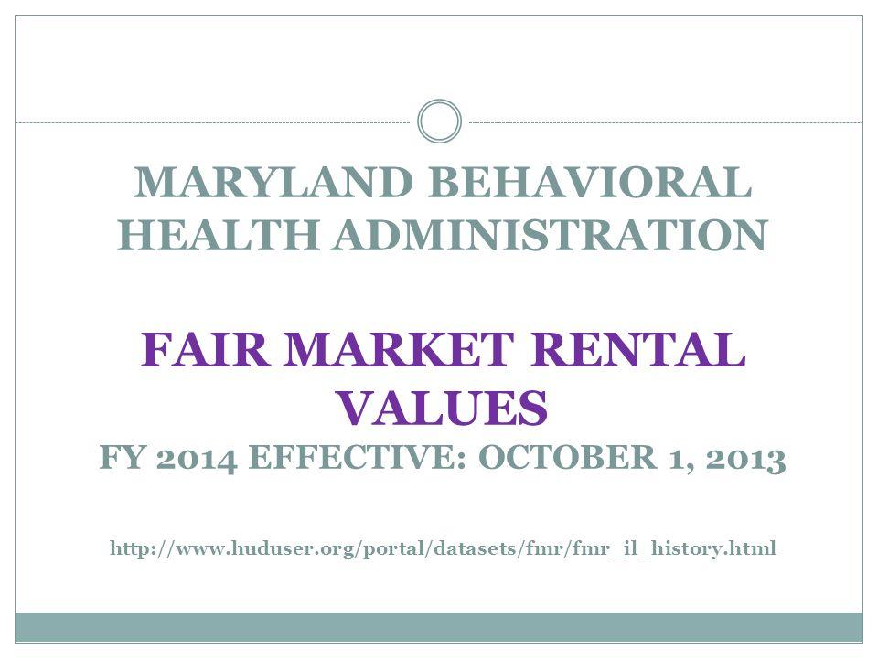 MARYLAND BEHAVIORAL HEALTH ADMINISTRATION FAIR MARKET RENTAL VALUES FY 2014 EFFECTIVE: OCTOBER 1, 2013 http://www.huduser.org/portal/datasets/fmr/fmr_
