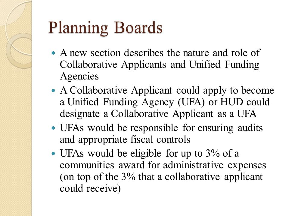 Planning Boards A new section describes the nature and role of Collaborative Applicants and Unified Funding Agencies A Collaborative Applicant could apply to become a Unified Funding Agency (UFA) or HUD could designate a Collaborative Applicant as a UFA UFAs would be responsible for ensuring audits and appropriate fiscal controls UFAs would be eligible for up to 3% of a communities award for administrative expenses (on top of the 3% that a collaborative applicant could receive)