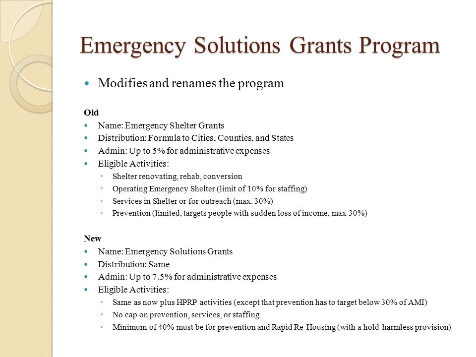 Emergency Solutions Grants Program Modifies and renames the program Old Name: Emergency Shelter Grants Distribution: Formula to Cities, Counties, and States Admin: Up to 5% for administrative expenses Eligible Activities: ◦ Shelter renovating, rehab, conversion ◦ Operating Emergency Shelter (limit of 10% for staffing) ◦ Services in Shelter or for outreach (max.