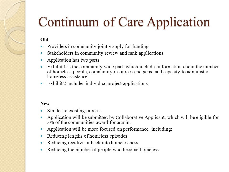 Continuum of Care Application Old Providers in community jointly apply for funding Stakeholders in community review and rank applications Application has two parts Exhibit 1 is the community wide part, which includes information about the number of homeless people, community resources and gaps, and capacity to administer homeless assistance Exhibit 2 includes individual project applications New Similar to existing process Application will be submitted by Collaborative Applicant, which will be eligible for 3% of the communities award for admin.