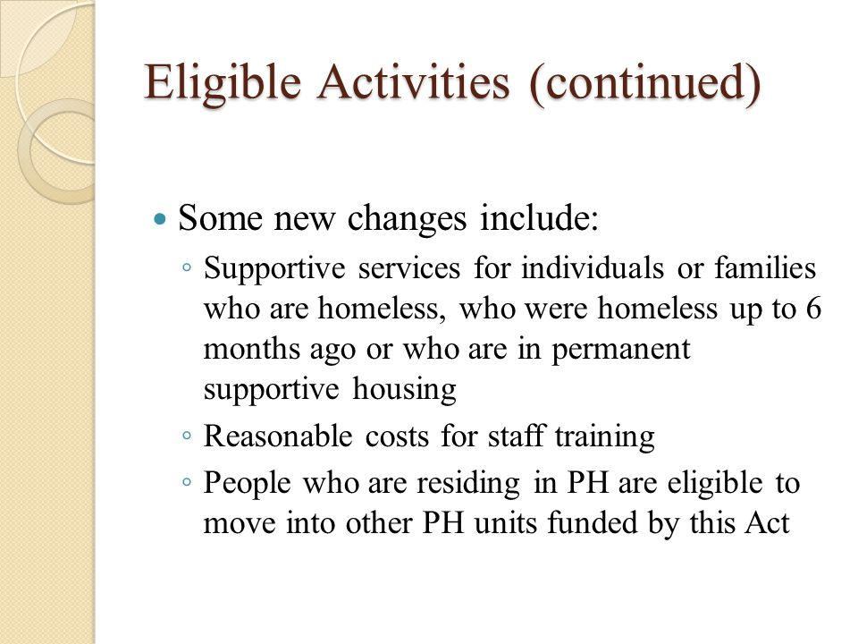 High Performing Communities Opportunity to become a High-Performing Community HUD will designate these communities based on criteria such as ◦ The mean length of episodes of homelessness in either less than 20 days or has decreased by 10 percent from the year before, taking into account similar individual circumstances ◦ Of the people who leave homelessness, fewer than 5% become homeless again in the following 2 years, or % who leave and become homeless again in the following 2 years decreases by 20% from the preceding year, taking into account similar individual circumstances ◦ And other criteria not mentioned here
