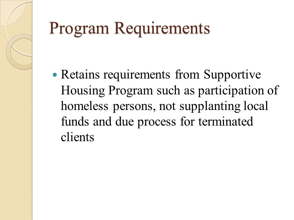 Program Requirements Retains requirements from Supportive Housing Program such as participation of homeless persons, not supplanting local funds and due process for terminated clients