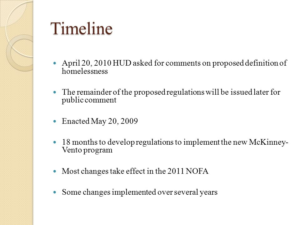 Timeline April 20, 2010 HUD asked for comments on proposed definition of homelessness The remainder of the proposed regulations will be issued later for public comment Enacted May 20, 2009 18 months to develop regulations to implement the new McKinney- Vento program Most changes take effect in the 2011 NOFA Some changes implemented over several years