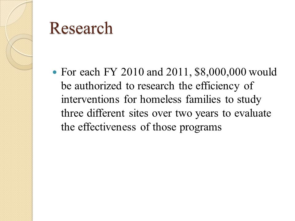 Research For each FY 2010 and 2011, $8,000,000 would be authorized to research the efficiency of interventions for homeless families to study three different sites over two years to evaluate the effectiveness of those programs