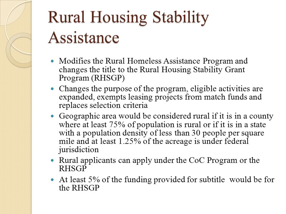Rural Housing Stability Assistance Modifies the Rural Homeless Assistance Program and changes the title to the Rural Housing Stability Grant Program (RHSGP) Changes the purpose of the program, eligible activities are expanded, exempts leasing projects from match funds and replaces selection criteria Geographic area would be considered rural if it is in a county where at least 75% of population is rural or if it is in a state with a population density of less than 30 people per square mile and at least 1.25% of the acreage is under federal jurisdiction Rural applicants can apply under the CoC Program or the RHSGP At least 5% of the funding provided for subtitle would be for the RHSGP